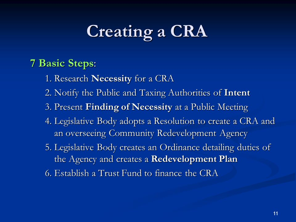 11 Creating a CRA 7 Basic Steps: 1.Research Necessity for a CRA 2.Notify the Public and Taxing Authorities of Intent 3.Present Finding of Necessity at a Public Meeting 4.Legislative Body adopts a Resolution to create a CRA and an overseeing Community Redevelopment Agency 5.Legislative Body creates an Ordinance detailing duties of the Agency and creates a Redevelopment Plan 6.Establish a Trust Fund to finance the CRA
