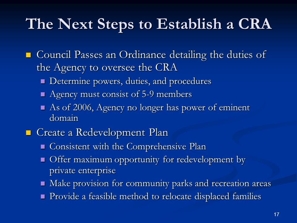 17 The Next Steps to Establish a CRA Council Passes an Ordinance detailing the duties of the Agency to oversee the CRA Council Passes an Ordinance detailing the duties of the Agency to oversee the CRA Determine powers, duties, and procedures Determine powers, duties, and procedures Agency must consist of 5-9 members Agency must consist of 5-9 members As of 2006, Agency no longer has power of eminent domain As of 2006, Agency no longer has power of eminent domain Create a Redevelopment Plan Create a Redevelopment Plan Consistent with the Comprehensive Plan Consistent with the Comprehensive Plan Offer maximum opportunity for redevelopment by private enterprise Offer maximum opportunity for redevelopment by private enterprise Make provision for community parks and recreation areas Make provision for community parks and recreation areas Provide a feasible method to relocate displaced families Provide a feasible method to relocate displaced families