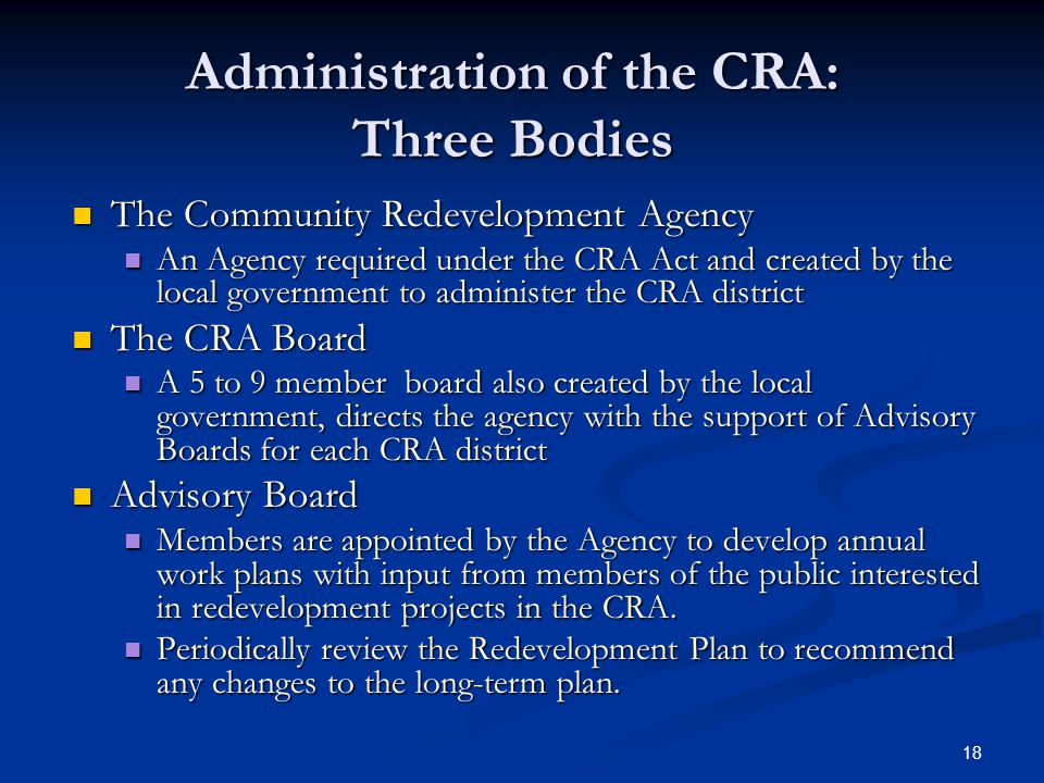 18 Administration of the CRA: Three Bodies The Community Redevelopment Agency The Community Redevelopment Agency An Agency required under the CRA Act and created by the local government to administer the CRA district An Agency required under the CRA Act and created by the local government to administer the CRA district The CRA Board The CRA Board A 5 to 9 member board also created by the local government, directs the agency with the support of Advisory Boards for each CRA district A 5 to 9 member board also created by the local government, directs the agency with the support of Advisory Boards for each CRA district Advisory Board Advisory Board Members are appointed by the Agency to develop annual work plans with input from members of the public interested in redevelopment projects in the CRA.