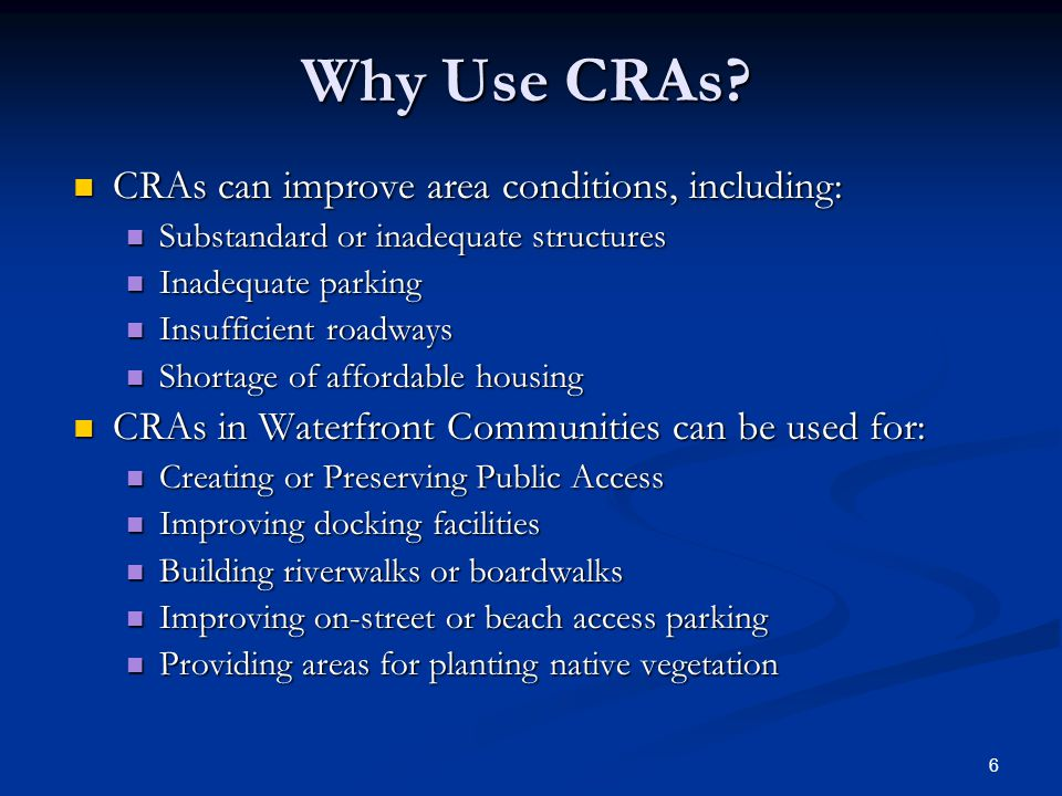 6 Why Use CRAs? CRAs can improve area conditions, including: CRAs can improve area conditions, including: Substandard or inadequate structures Substan