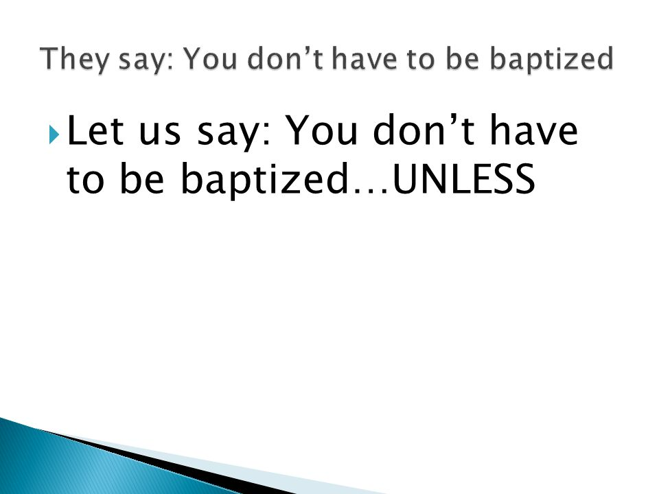  Let us say: You don't have to be baptized…UNLESS