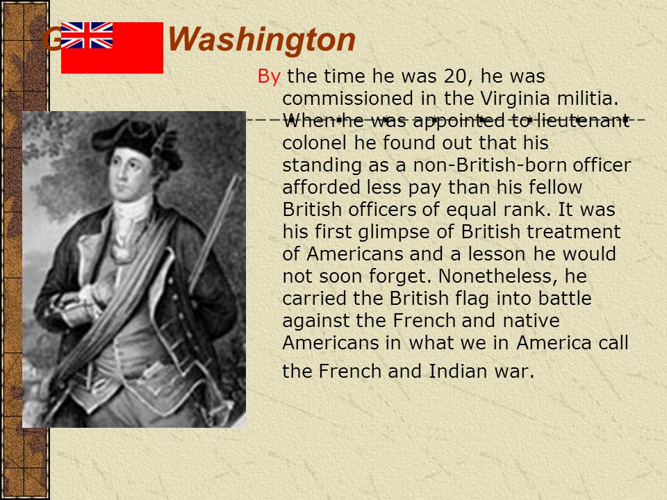 George Washington By the time he was 20, he was commissioned in the Virginia militia.