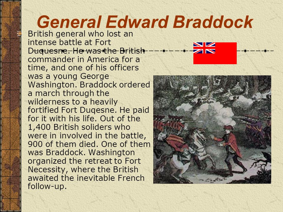 General Edward Braddock British general who lost an intense battle at Fort Duquesne.