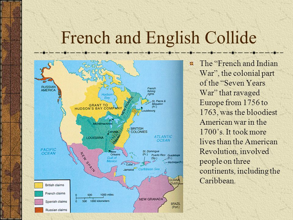 French and English Collide The French and Indian War , the colonial part of the Seven Years War that ravaged Europe from 1756 to 1763, was the bloodiest American war in the 1700's.