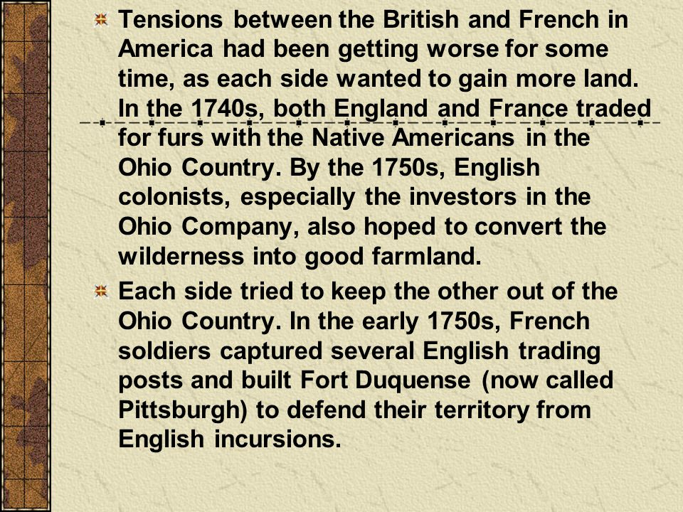 Tensions between the British and French in America had been getting worse for some time, as each side wanted to gain more land.