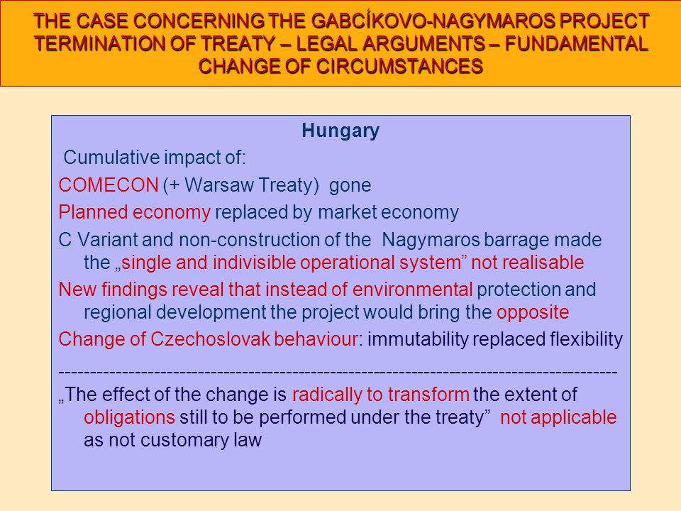 "THE CASE CONCERNING THE GABCÍKOVO-NAGYMAROS PROJECT TERMINATION OF TREATY – LEGAL ARGUMENTS – FUNDAMENTAL CHANGE OF CIRCUMSTANCES Hungary Cumulative impact of: COMECON (+ Warsaw Treaty) gone Planned economy replaced by market economy C Variant and non-construction of the Nagymaros barrage made the ""single and indivisible operational system not realisable New findings reveal that instead of environmental protection and regional development the project would bring the opposite Change of Czechoslovak behaviour: immutability replaced flexibility ----------------------------------------------------------------------------------------- ""The effect of the change is radically to transform the extent of obligations still to be performed under the treaty not applicable as not customary law"