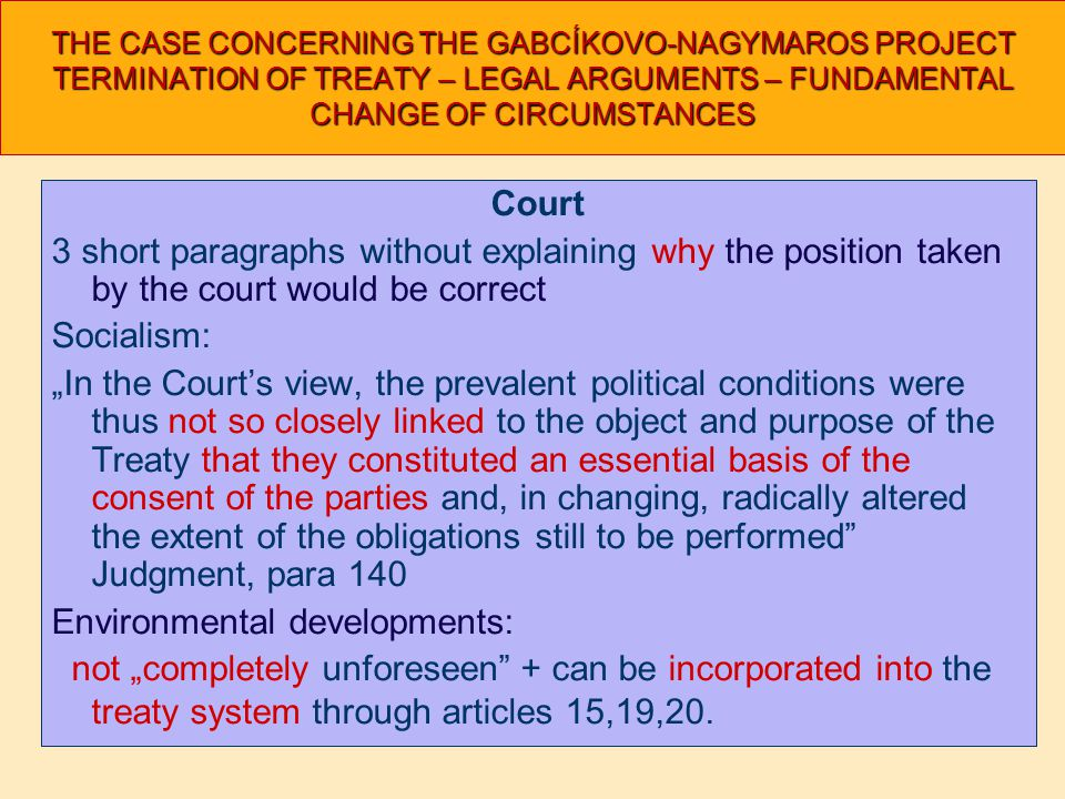 "THE CASE CONCERNING THE GABCÍKOVO-NAGYMAROS PROJECT TERMINATION OF TREATY – LEGAL ARGUMENTS – FUNDAMENTAL CHANGE OF CIRCUMSTANCES Court 3 short paragraphs without explaining why the position taken by the court would be correct Socialism: ""In the Court's view, the prevalent political conditions were thus not so closely linked to the object and purpose of the Treaty that they constituted an essential basis of the consent of the parties and, in changing, radically altered the extent of the obligations still to be performed Judgment, para 140 Environmental developments: not ""completely unforeseen + can be incorporated into the treaty system through articles 15,19,20."