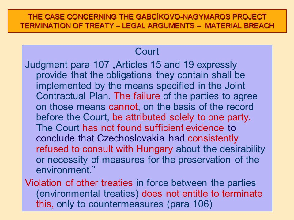 "THE CASE CONCERNING THE GABCÍKOVO-NAGYMAROS PROJECT TERMINATION OF TREATY – LEGAL ARGUMENTS – MATERIAL BREACH Court Judgment para 107 ""Articles 15 and 19 expressly provide that the obligations they contain shall be implemented by the means specified in the Joint Contractual Plan."