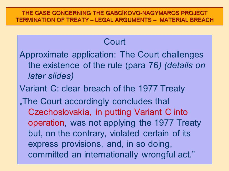 "THE CASE CONCERNING THE GABCÍKOVO-NAGYMAROS PROJECT TERMINATION OF TREATY – LEGAL ARGUMENTS – MATERIAL BREACH Court Approximate application: The Court challenges the existence of the rule (para 76) (details on later slides) Variant C: clear breach of the 1977 Treaty ""The Court accordingly concludes that Czechoslovakia, in putting Variant C into operation, was not applying the 1977 Treaty but, on the contrary, violated certain of its express provisions, and, in so doing, committed an internationally wrongful act."