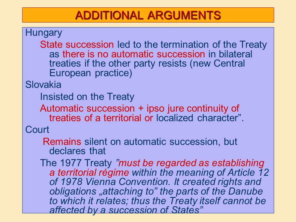 ADDITIONAL ARGUMENTS Hungary State succession led to the termination of the Treaty as there is no automatic succession in bilateral treaties if the other party resists (new Central European practice) Slovakia Insisted on the Treaty Automatic succession + ipso jure continuity of treaties of a territorial or localized character .