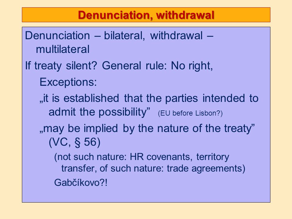 Denunciation, withdrawal Denunciation – bilateral, withdrawal – multilateral If treaty silent.