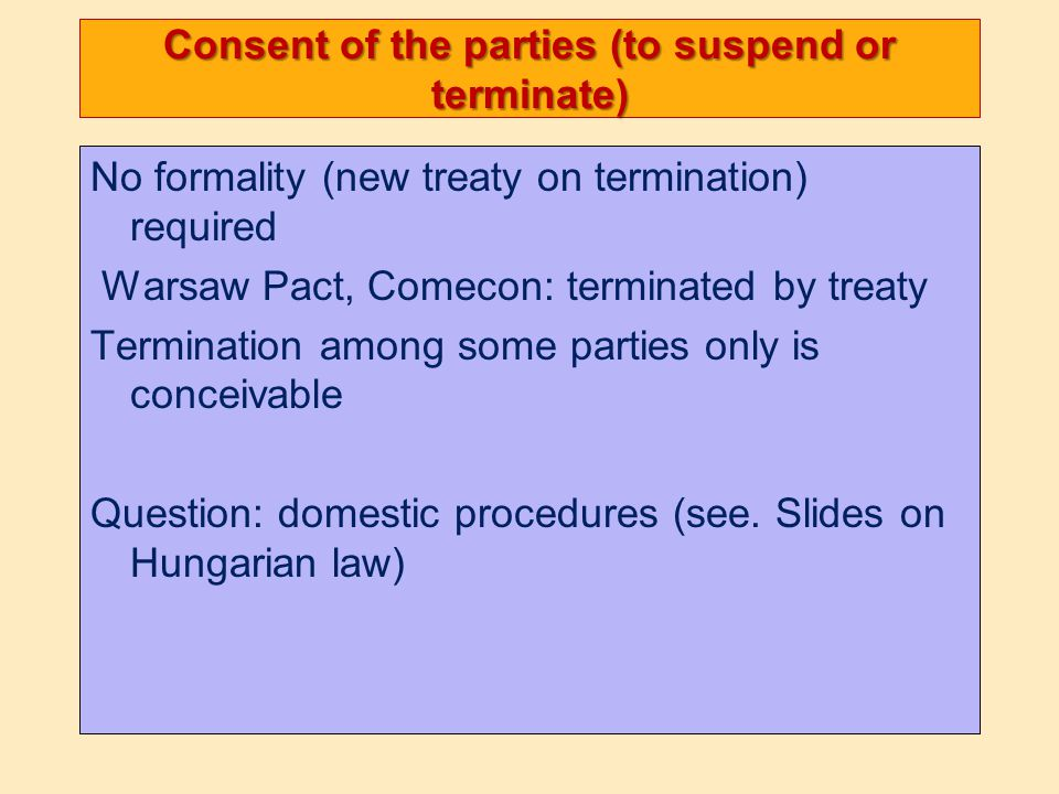 Consent of the parties (to suspend or terminate) No formality (new treaty on termination) required Warsaw Pact, Comecon: terminated by treaty Termination among some parties only is conceivable Question: domestic procedures (see.