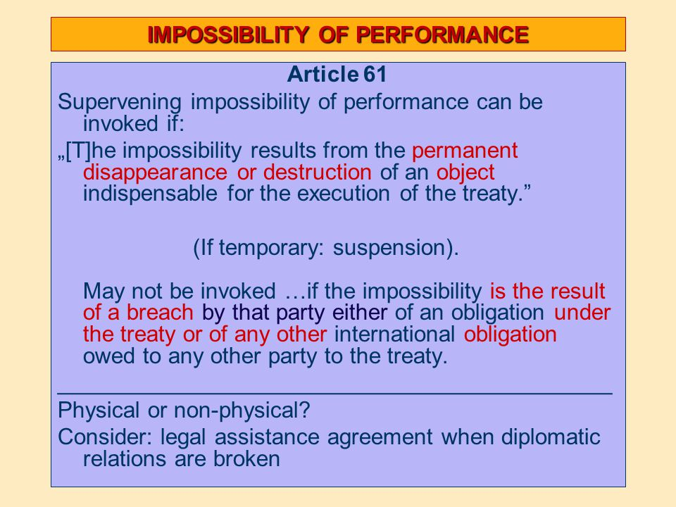 "IMPOSSIBILITY OF PERFORMANCE Article 61 Supervening impossibility of performance can be invoked if: ""[T]he impossibility results from the permanent disappearance or destruction of an object indispensable for the execution of the treaty. (If temporary: suspension)."