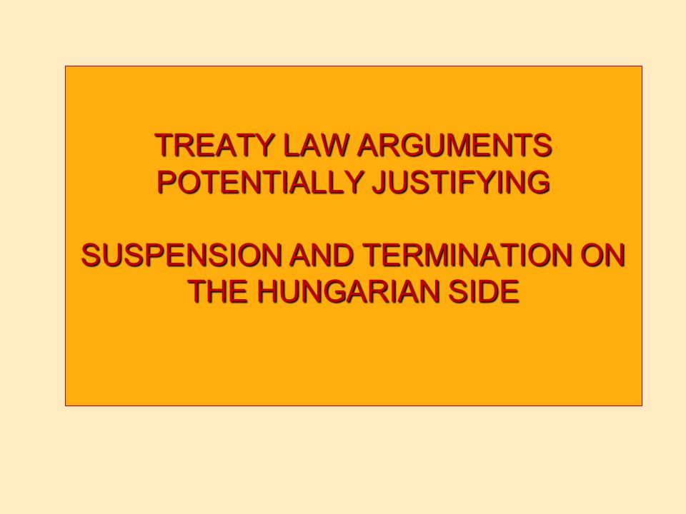 TREATY LAW ARGUMENTS POTENTIALLY JUSTIFYING SUSPENSION AND TERMINATION ON THE HUNGARIAN SIDE