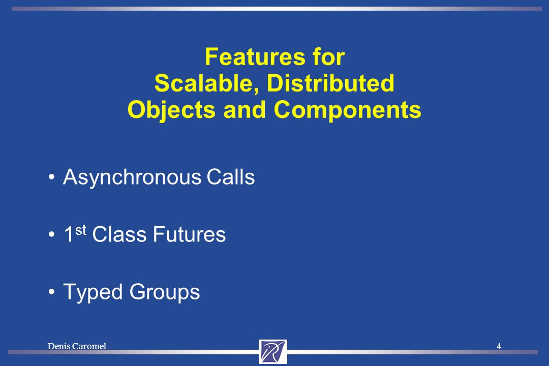 Denis Caromel4 Features for Scalable, Distributed Objects and Components Asynchronous Calls 1 st Class Futures Typed Groups