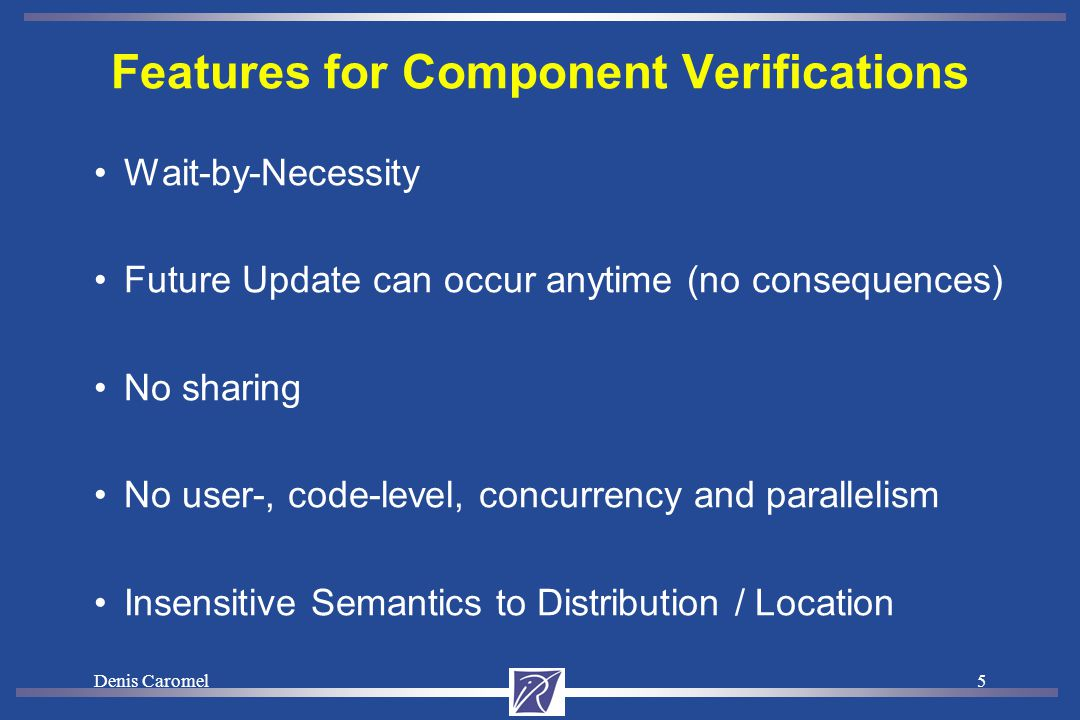 Denis Caromel5 Features for Component Verifications Wait-by-Necessity Future Update can occur anytime (no consequences) No sharing No user-, code-level, concurrency and parallelism Insensitive Semantics to Distribution / Location