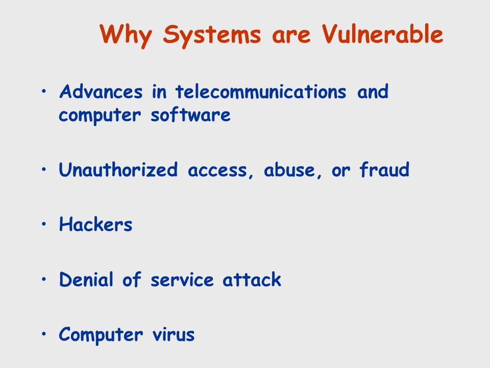 Advances in telecommunications and computer software Unauthorized access, abuse, or fraud Hackers Denial of service attack Computer virus Why Systems