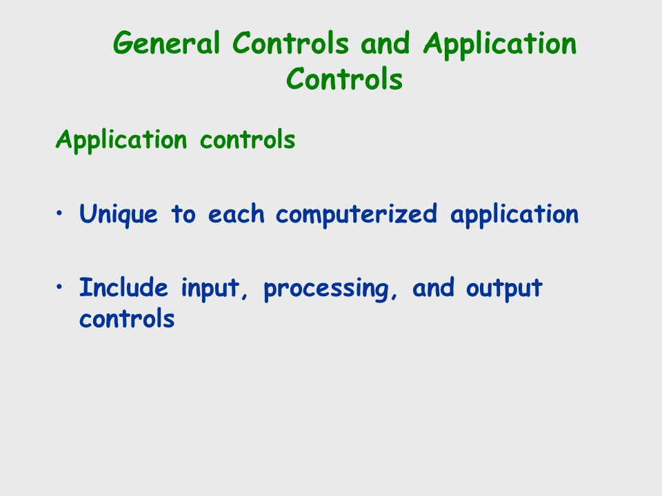 Application controls Unique to each computerized application Include input, processing, and output controls General Controls and Application Controls