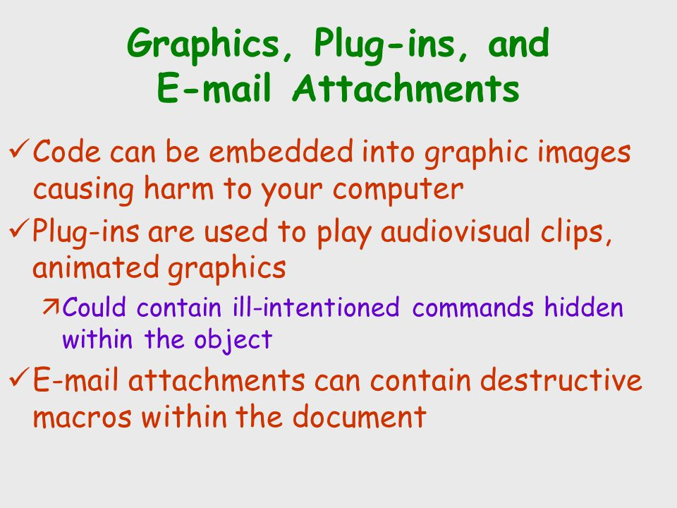 Graphics, Plug-ins, and E-mail Attachments Code can be embedded into graphic images causing harm to your computer Plug-ins are used to play audiovisua