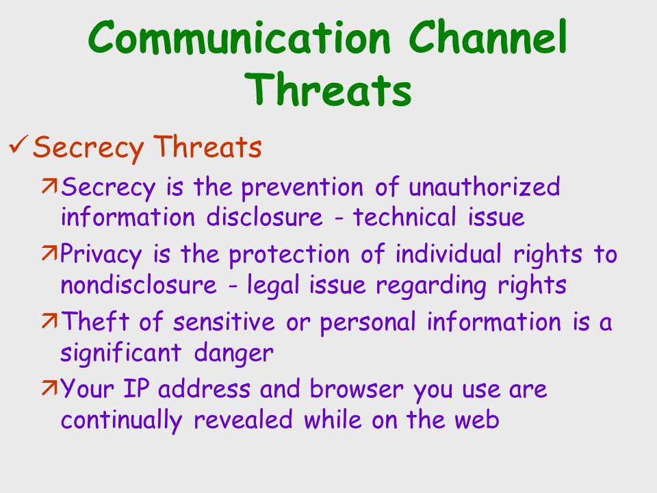 Communication Channel Threats Secrecy Threats äSecrecy is the prevention of unauthorized information disclosure - technical issue äPrivacy is the prot