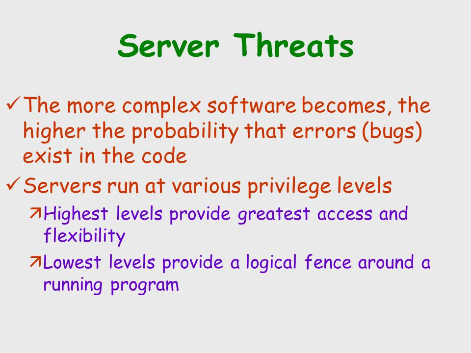 Server Threats The more complex software becomes, the higher the probability that errors (bugs) exist in the code Servers run at various privilege lev