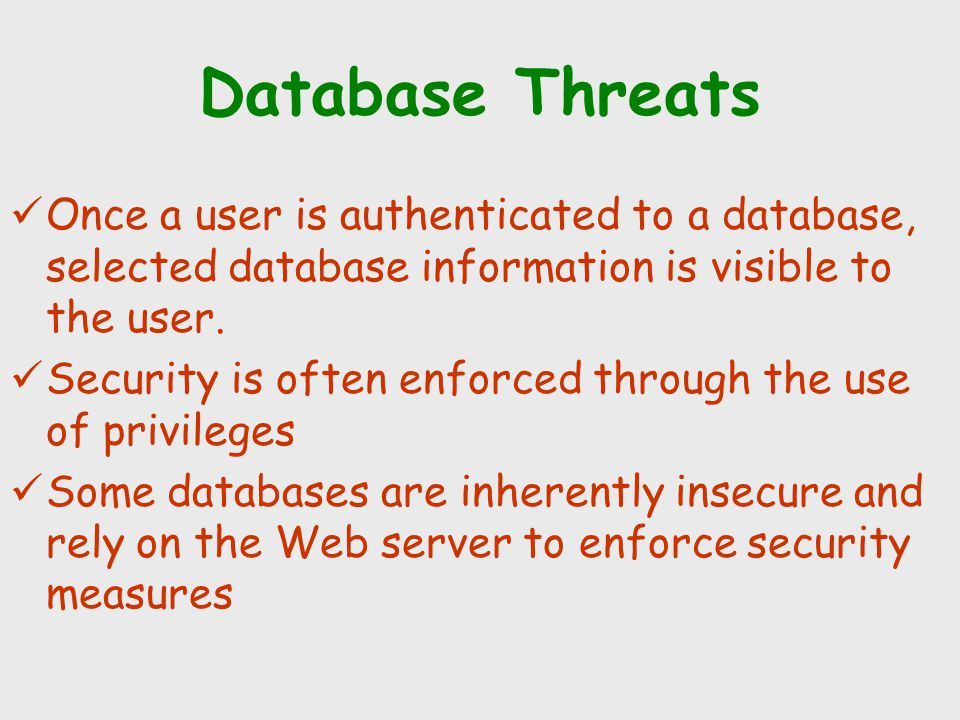 Database Threats Once a user is authenticated to a database, selected database information is visible to the user. Security is often enforced through