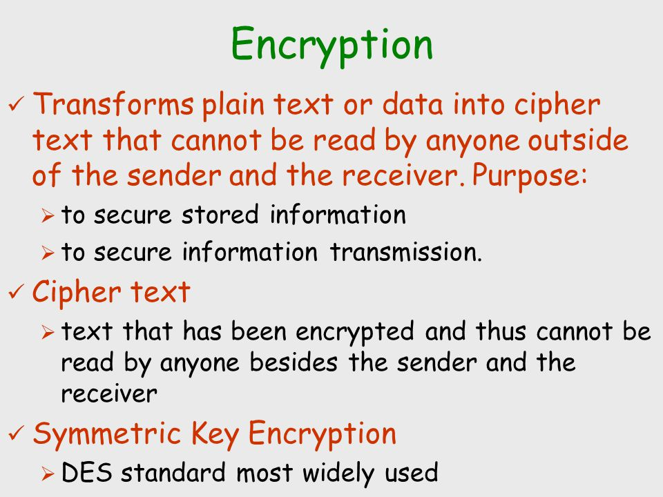 Encryption Transforms plain text or data into cipher text that cannot be read by anyone outside of the sender and the receiver. Purpose:  to secure s