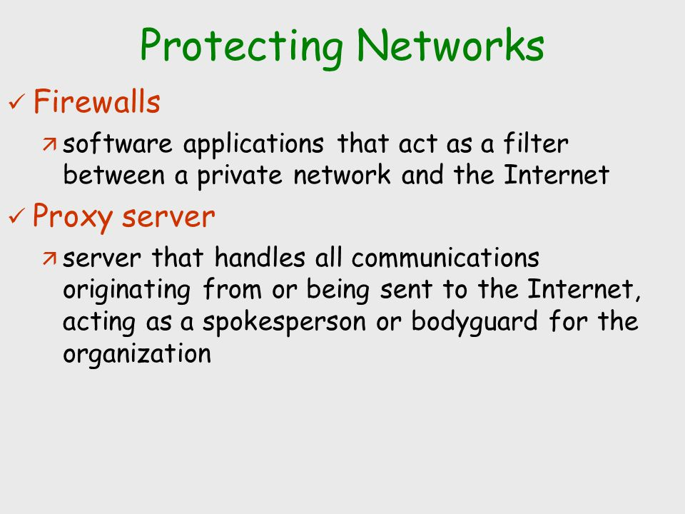 Protecting Networks Firewalls ä software applications that act as a filter between a private network and the Internet Proxy server ä server that handl