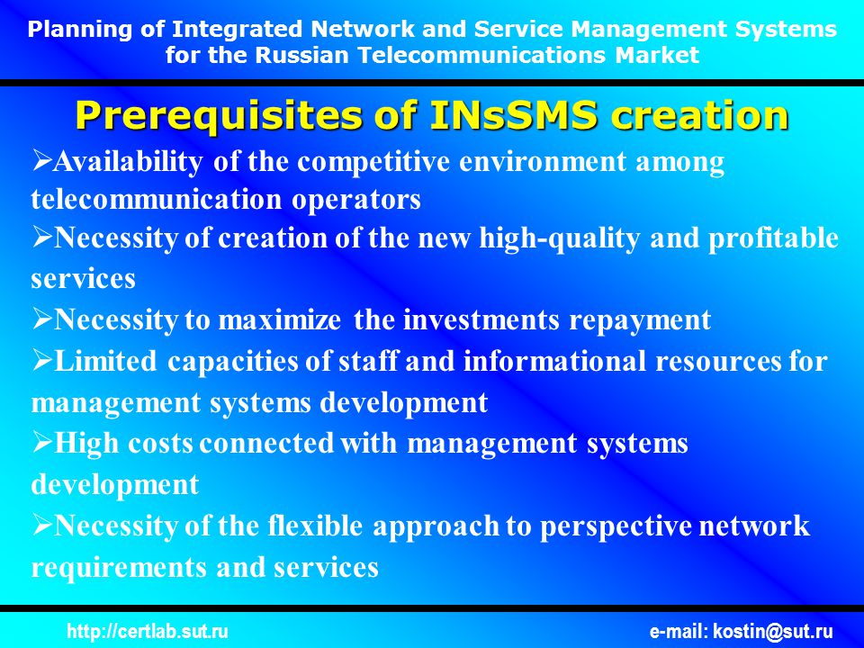 http://certlab.sut.rue-mail: kostin@sut.ru Statement of the Problem Development of the approach describing:  Use of modern methods for networks and telecommunications services management planning  Evolutionary approach to new management technologies, including Integration and flexibility in transition from OSI models to open distributed processing (ODP) Providing interactive domain model (IDM)  Consideration of the specific features of the Russian telecommunications networks  Consideration of the existing technical solutions for management and staff-organizational structure of the management centers  Use of convenient planning and designing procedures Planning of Integrated Network and Service Management Systems for the Russian Telecommunications Market
