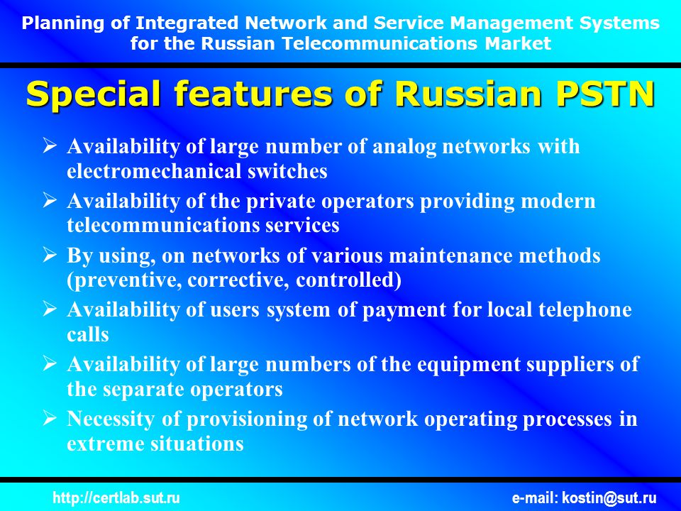 http://certlab.sut.rue-mail: kostin@sut.ru Planning of Integrated Network and Service Management Systems for the Russian Telecommunications Market Configuration management Performance management Sequrity management SDH NETWORK MANAGEMENT INTEGRATION/CORRELATION SERVICE MANAGEMENT TELECOMMUNICATION NETWORK DATA TRANSMISSION NETWORK Basic Functional Architecture of Integrated Management SWITCH MANAGEMENT SS7 MANAGEMENT … MANAGEMENT Fault management Configuration management Performance management Sequrity management Fault management Configuration management Performance management Sequrity management Fault management Configuration management Performance management Sequrity management Fault management