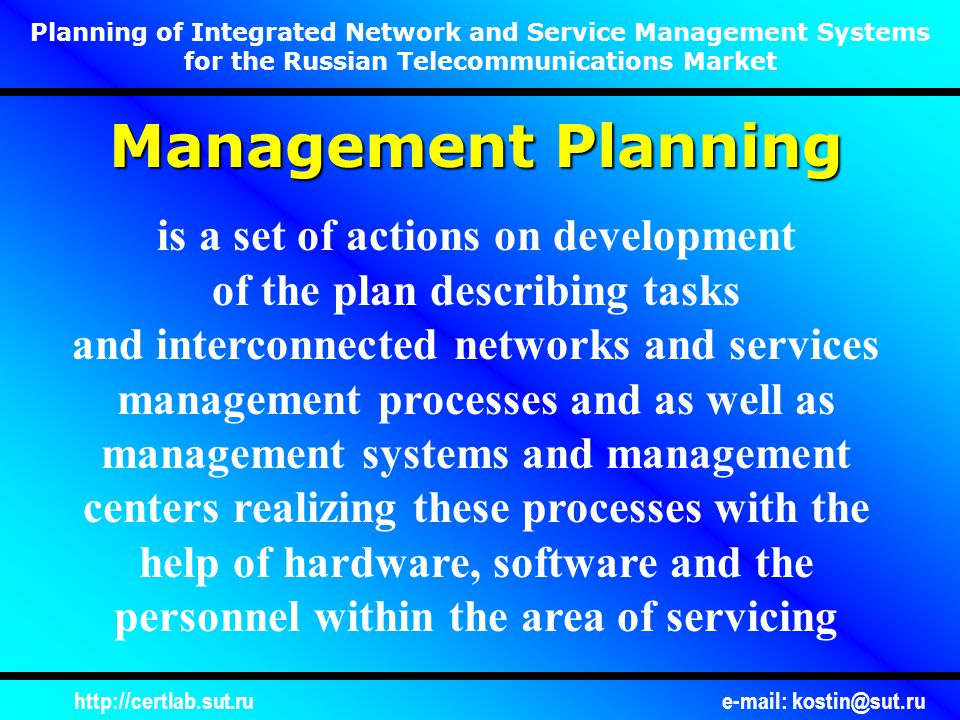 http://certlab.sut.rue-mail: kostin@sut.ru Management Planning is a set of actions on development of the plan describing tasks and interconnected networks and services management processes and as well as management systems and management centers realizing these processes with the help of hardware, software and the personnel within the area of servicing Planning of Integrated Network and Service Management Systems for the Russian Telecommunications Market