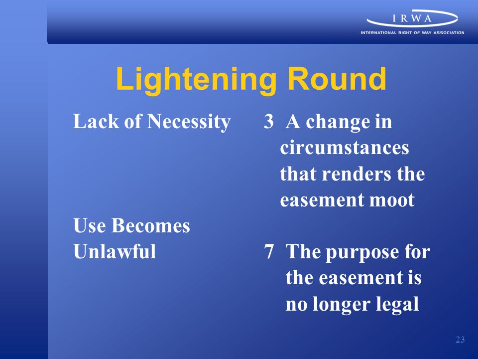 23 Lightening Round Lack of Necessity3 A change in circumstances that renders the easement moot Use Becomes Unlawful7 The purpose for the easement is no longer legal