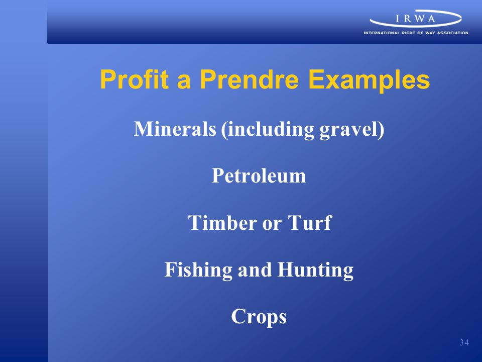 34 Profit a Prendre Examples Minerals (including gravel) Petroleum Timber or Turf Fishing and Hunting Crops