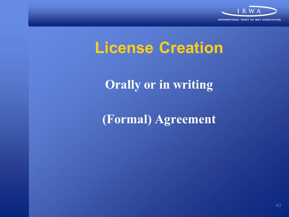 40 License Creation Orally or in writing (Formal) Agreement