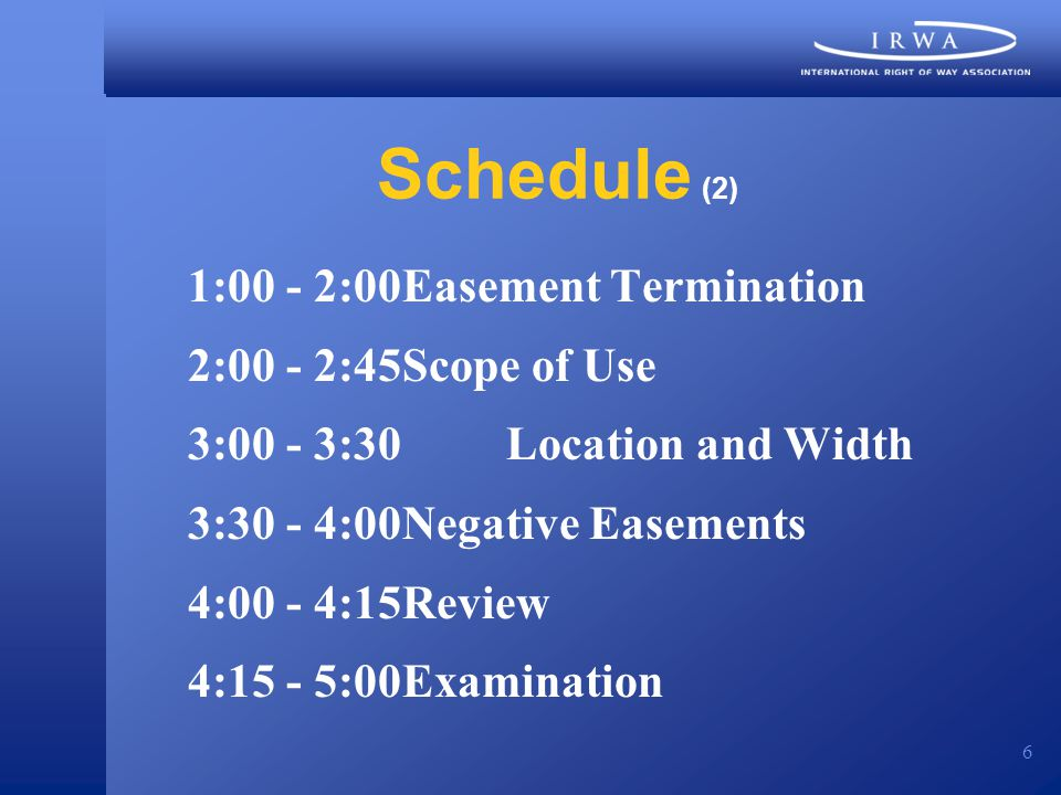 6 Schedule (2) 1:00 - 2:00Easement Termination 2:00 - 2:45Scope of Use 3:00 - 3:30 Location and Width 3:30 - 4:00Negative Easements 4:00 - 4:15Review 4:15 - 5:00Examination