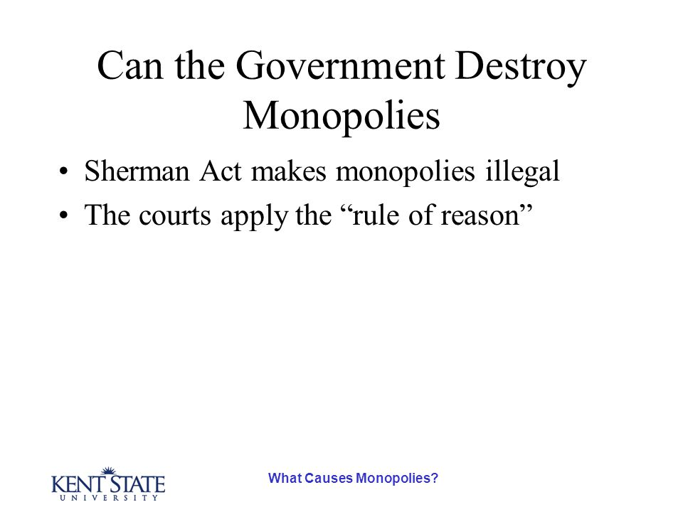 """What Causes Monopolies? Can the Government Destroy Monopolies Sherman Act makes monopolies illegal The courts apply the """"rule of reason"""""""