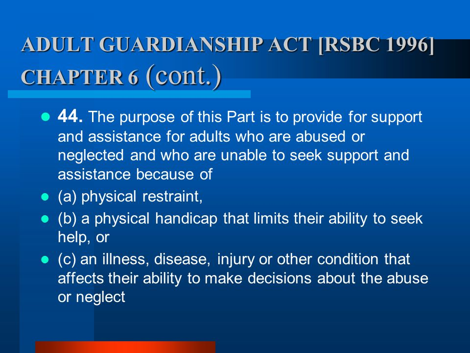 ADULT GUARDIANSHIP ACT [RSBC 1996] CHAPTER 6 (cont.) 44. The purpose of this Part is to provide for support and assistance for adults who are abused o
