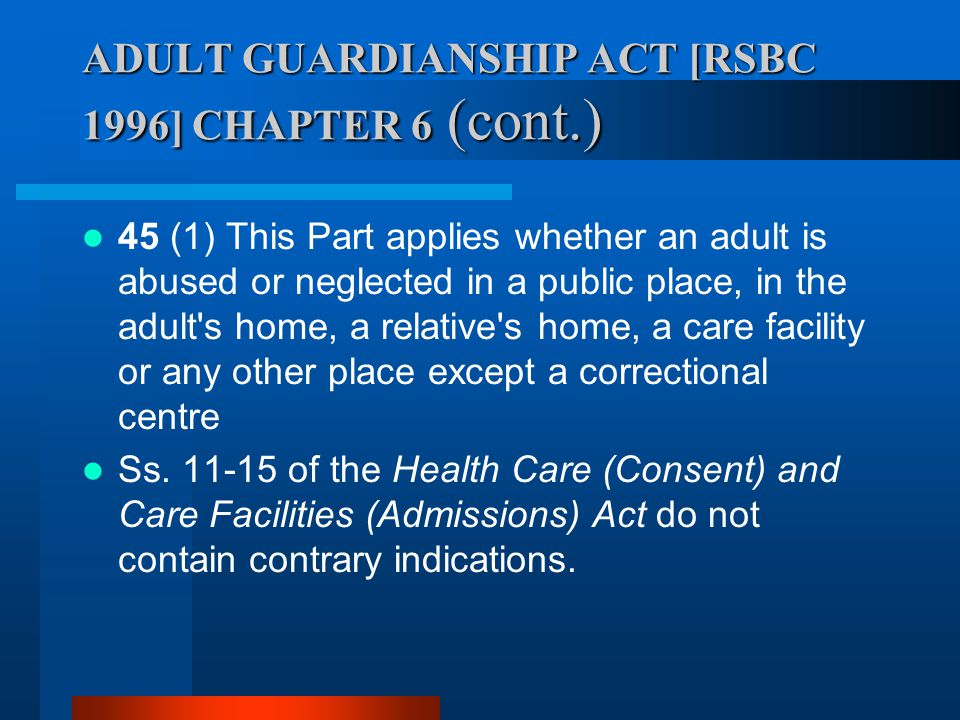 ADULT GUARDIANSHIP ACT [RSBC 1996] CHAPTER 6 (cont.) 45 (1) This Part applies whether an adult is abused or neglected in a public place, in the adult'