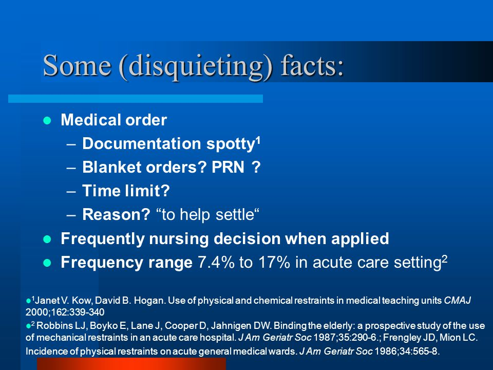 "Some (disquieting) facts: Medical order –Documentation spotty 1 –Blanket orders? PRN ? –Time limit? –Reason? ""to help settle"" Frequently nursing decis"