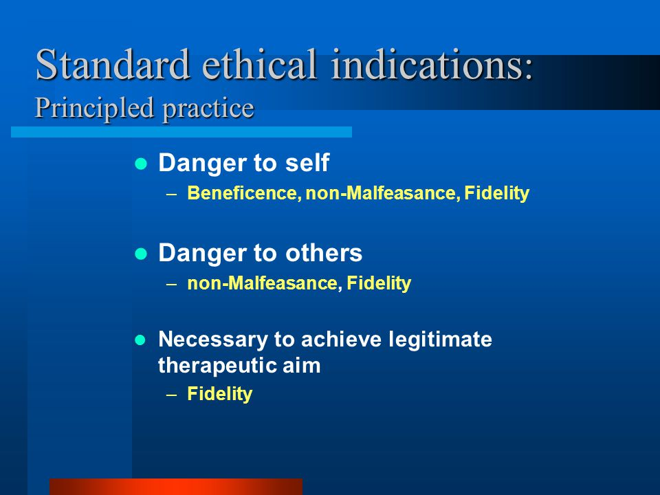 Standard ethical indications : Principled practice Danger to self –Beneficence, non-Malfeasance, Fidelity Danger to others –non-Malfeasance, Fidelity