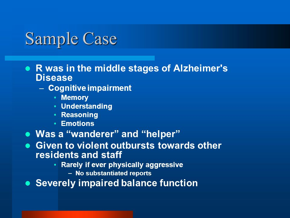 "Sample Case R was in the middle stages of Alzheimer's Disease –Cognitive impairment Memory Understanding Reasoning Emotions Was a ""wanderer"" and ""help"