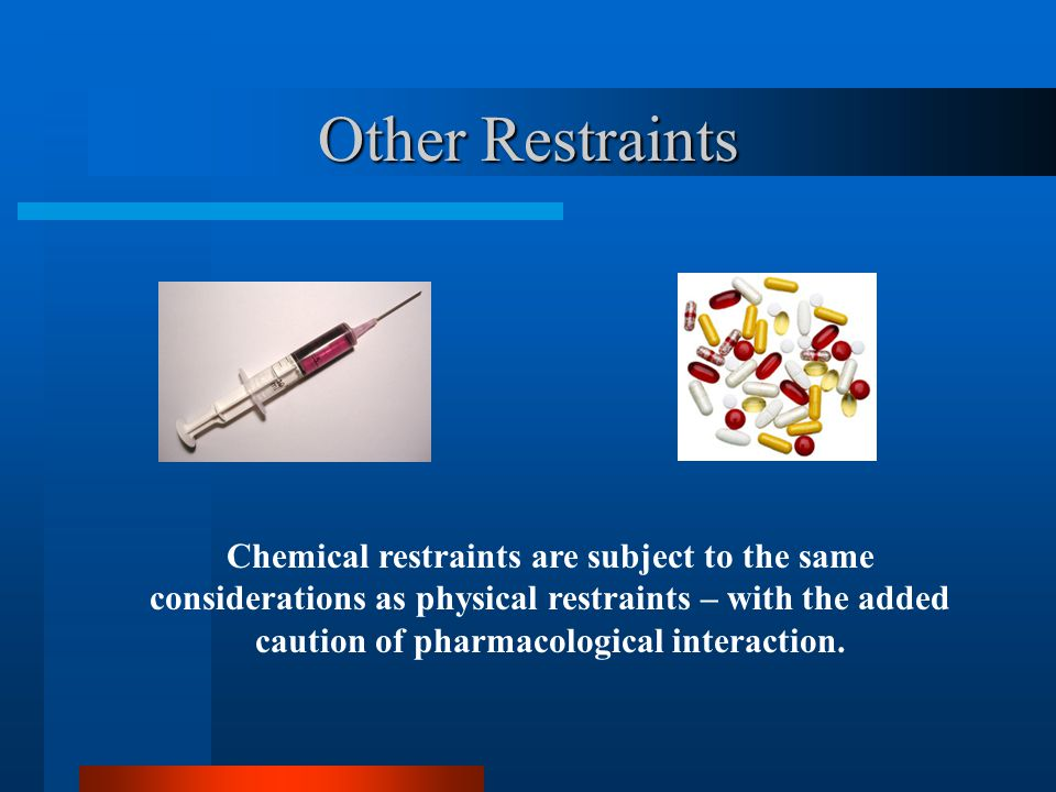 Other Restraints Chemical restraints are subject to the same considerations as physical restraints – with the added caution of pharmacological interac