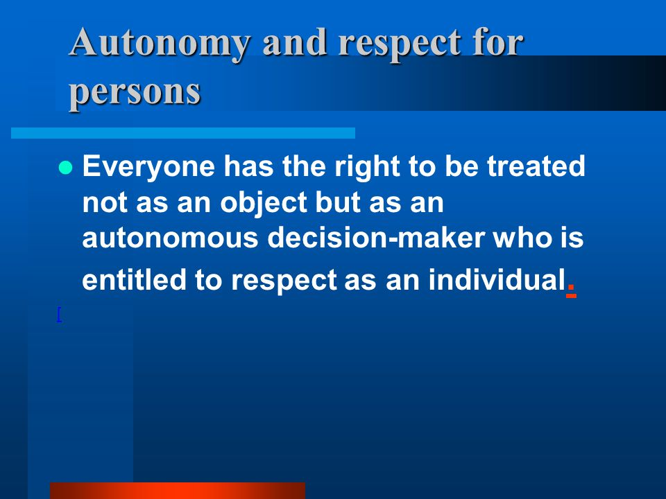 Autonomy and respect for persons Everyone has the right to be treated not as an object but as an autonomous decision-maker who is entitled to respect