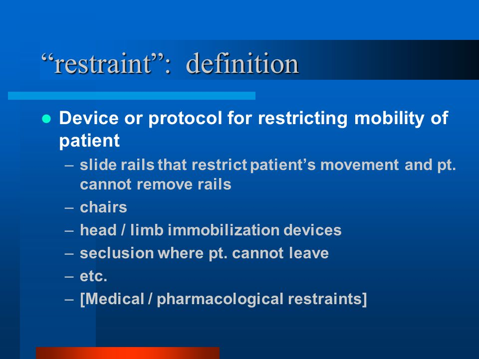 """restraint"": definition Device or protocol for restricting mobility of patient –slide rails that restrict patient's movement and pt. cannot remove rai"