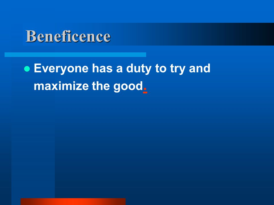 Beneficence Everyone has a duty to try and maximize the good..