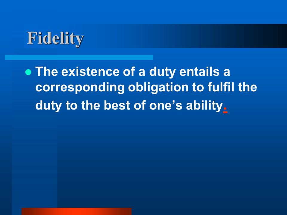 Fidelity The existence of a duty entails a corresponding obligation to fulfil the duty to the best of one's ability..