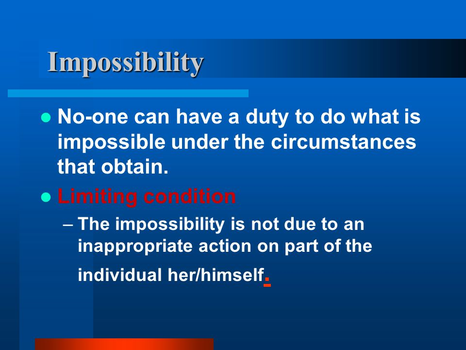 Impossibility No-one can have a duty to do what is impossible under the circumstances that obtain. Limiting condition –The impossibility is not due to