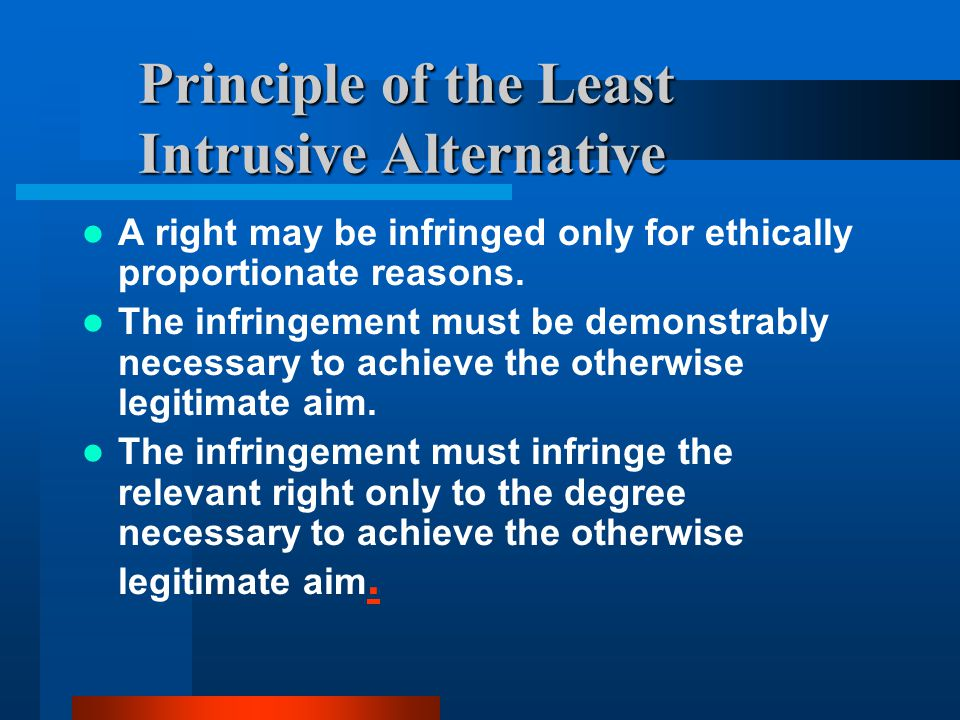 Principle of the Least Intrusive Alternative A right may be infringed only for ethically proportionate reasons. The infringement must be demonstrably