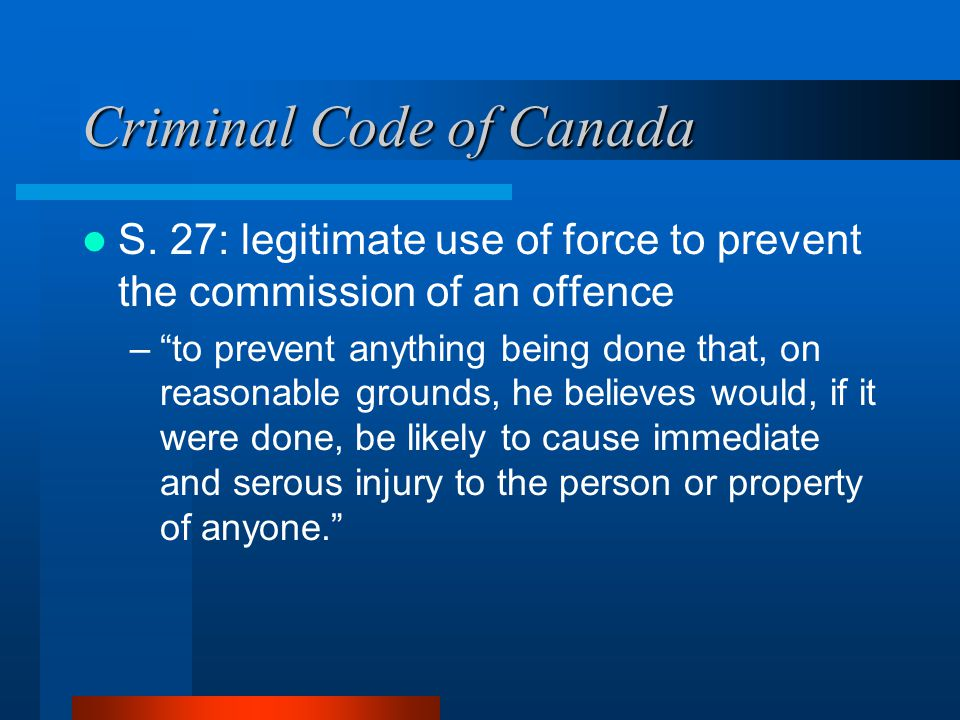 "Criminal Code of Canada S. 27: legitimate use of force to prevent the commission of an offence –""to prevent anything being done that, on reasonable gr"