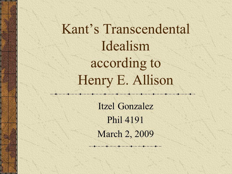 Kant's Transcendental Idealism according to Henry E. Allison Itzel Gonzalez Phil 4191 March 2, 2009